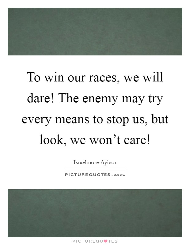 To win our races, we will dare! The enemy may try every means to stop us, but look, we won't care! Picture Quote #1