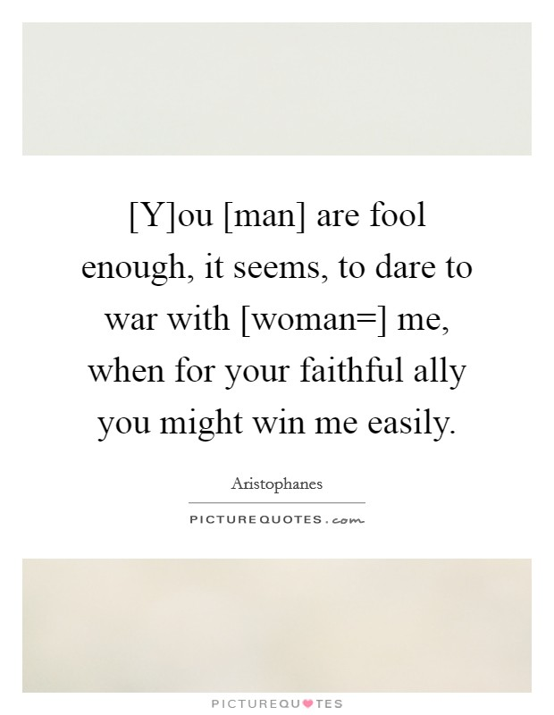[Y]ou [man] are fool enough, it seems, to dare to war with [woman=] me, when for your faithful ally you might win me easily Picture Quote #1