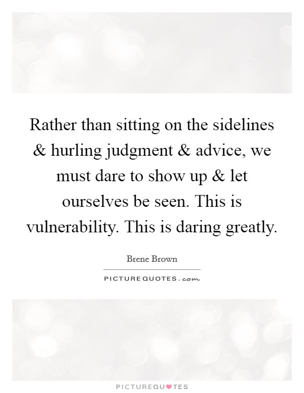 Rather than sitting on the sidelines and hurling judgment and advice, we must dare to show up and let ourselves be seen. This is vulnerability. This is daring greatly Picture Quote #1