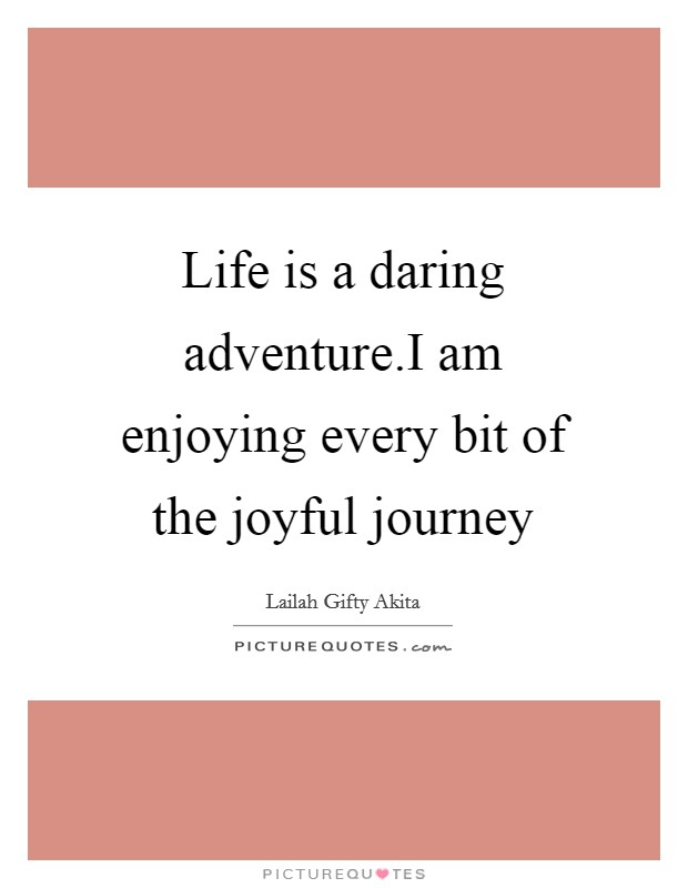 Life is a daring adventure.I am enjoying every bit of the joyful journey Picture Quote #1