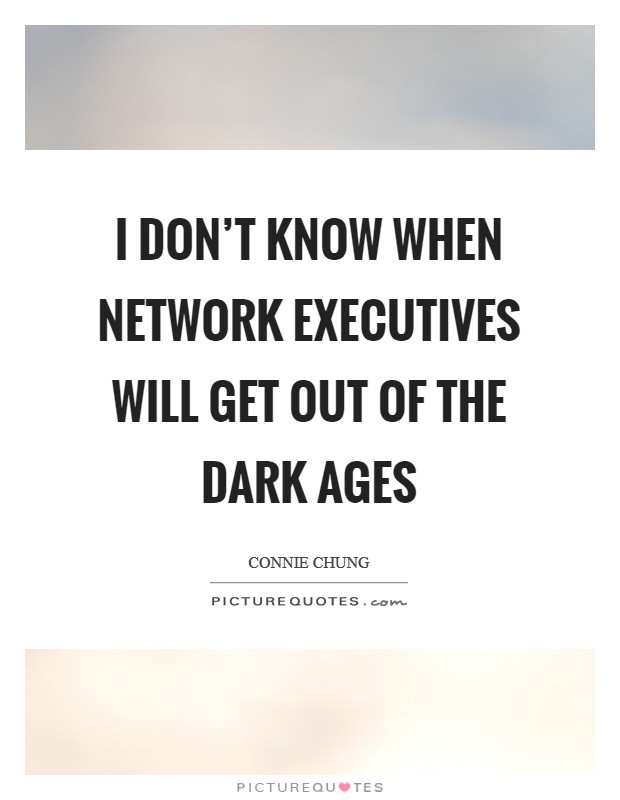 I don't know when network executives will get out of the Dark Ages Picture Quote #1