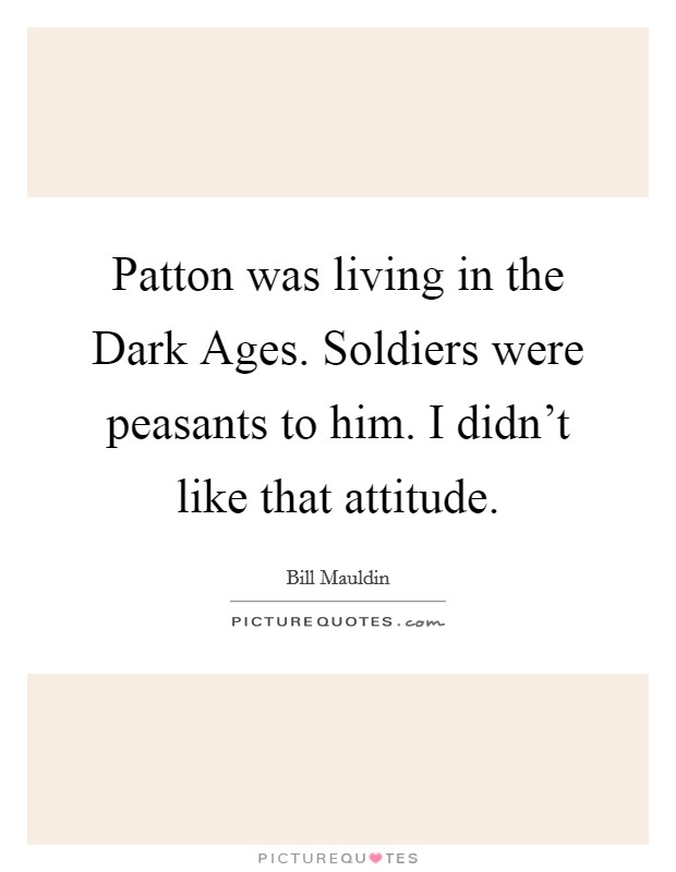Patton was living in the Dark Ages. Soldiers were peasants to him. I didn't like that attitude Picture Quote #1