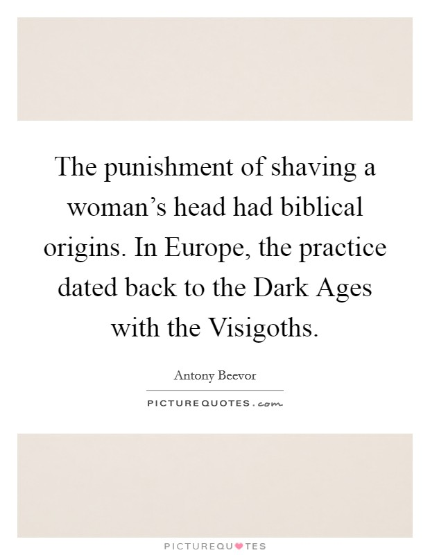 The punishment of shaving a woman's head had biblical origins. In Europe, the practice dated back to the Dark Ages with the Visigoths Picture Quote #1
