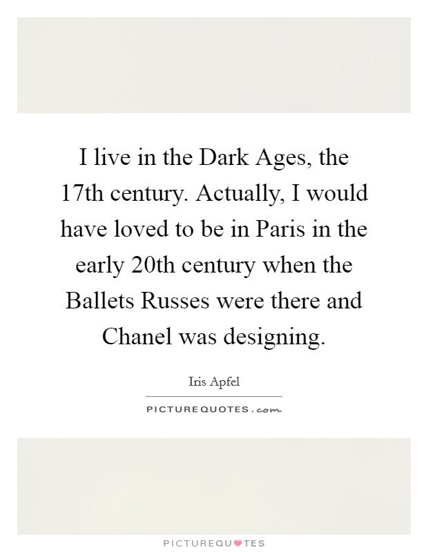 I live in the Dark Ages, the 17th century. Actually, I would have loved to be in Paris in the early 20th century when the Ballets Russes were there and Chanel was designing Picture Quote #1