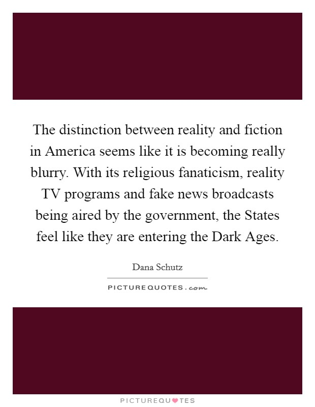 The distinction between reality and fiction in America seems like it is becoming really blurry. With its religious fanaticism, reality TV programs and fake news broadcasts being aired by the government, the States feel like they are entering the Dark Ages Picture Quote #1
