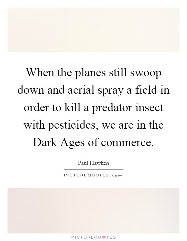When the planes still swoop down and aerial spray a field in order to kill a predator insect with pesticides, we are in the Dark Ages of commerce Picture Quote #1