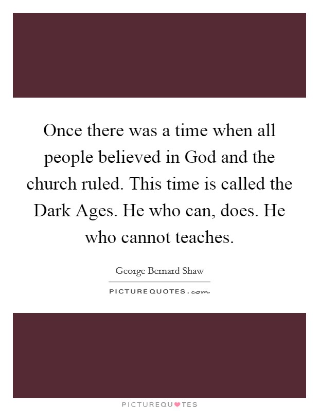 Once there was a time when all people believed in God and the church ruled. This time is called the Dark Ages. He who can, does. He who cannot teaches Picture Quote #1