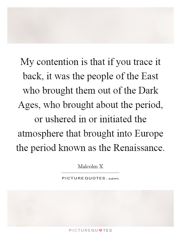 My contention is that if you trace it back, it was the people of the East who brought them out of the Dark Ages, who brought about the period, or ushered in or initiated the atmosphere that brought into Europe the period known as the Renaissance Picture Quote #1