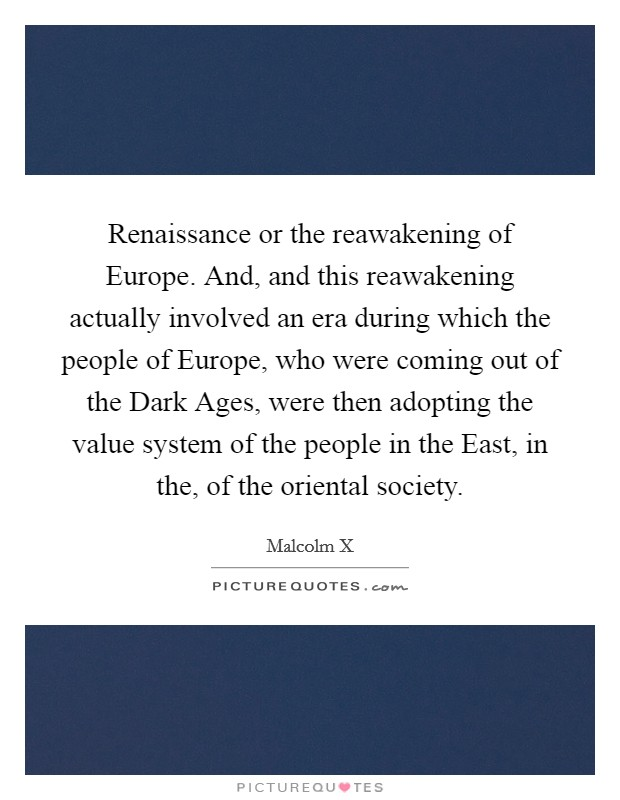 Renaissance or the reawakening of Europe. And, and this reawakening actually involved an era during which the people of Europe, who were coming out of the Dark Ages, were then adopting the value system of the people in the East, in the, of the oriental society Picture Quote #1