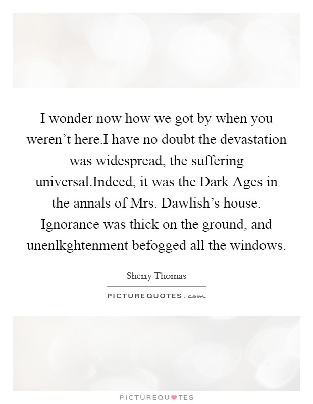I wonder now how we got by when you weren't here.I have no doubt the devastation was widespread, the suffering universal.Indeed, it was the Dark Ages in the annals of Mrs. Dawlish's house. Ignorance was thick on the ground, and unenlkghtenment befogged all the windows Picture Quote #1