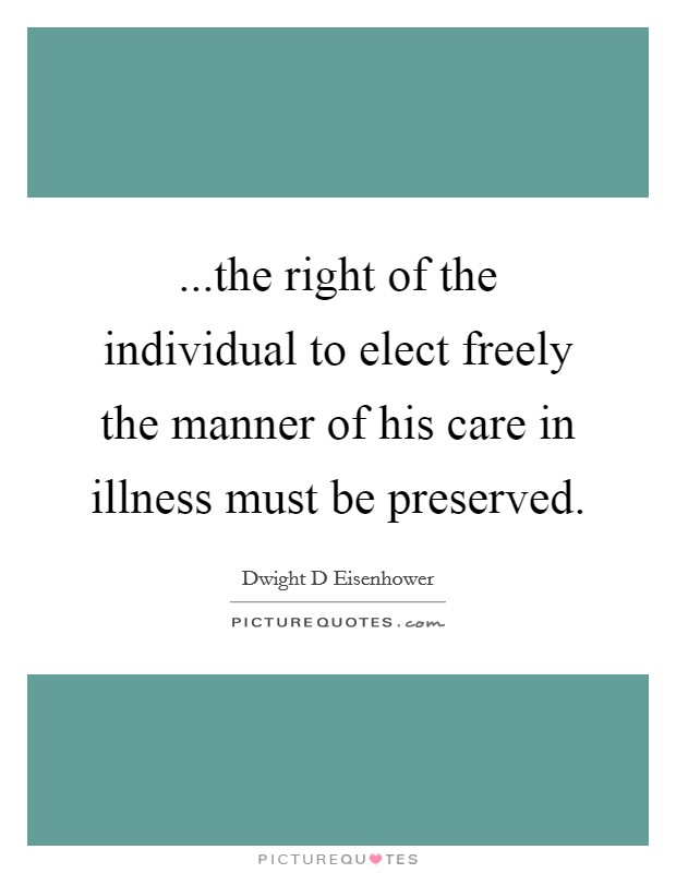 ...the right of the individual to elect freely the manner of his care in illness must be preserved Picture Quote #1