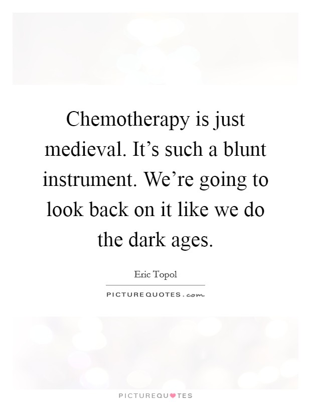Chemotherapy is just medieval. It's such a blunt instrument. We're going to look back on it like we do the dark ages Picture Quote #1