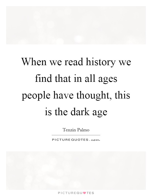 When we read history we find that in all ages people have thought, this is the dark age Picture Quote #1