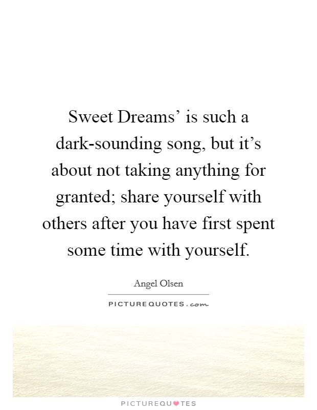 Sweet Dreams' is such a dark-sounding song, but it's about not taking anything for granted; share yourself with others after you have first spent some time with yourself. Picture Quote #1