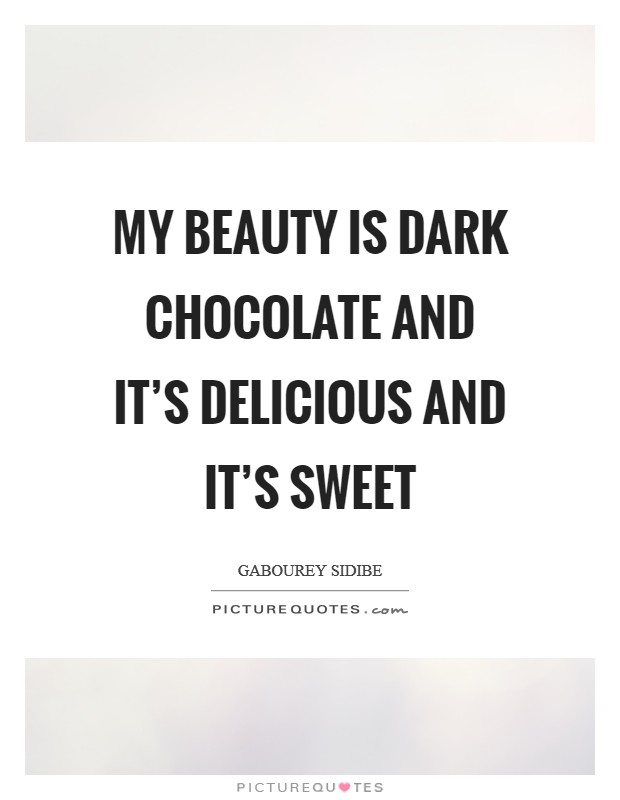 My beauty is dark chocolate and it's delicious and it's sweet Picture Quote #1