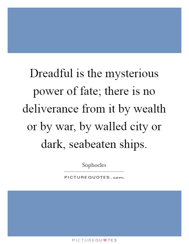 Dreadful is the mysterious power of fate; there is no deliverance from it by wealth or by war, by walled city or dark, seabeaten ships Picture Quote #1