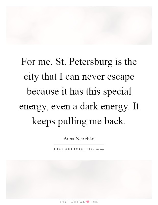 For me, St. Petersburg is the city that I can never escape because it has this special energy, even a dark energy. It keeps pulling me back Picture Quote #1