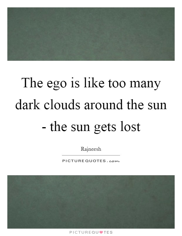 The ego is like too many dark clouds around the sun - the sun gets lost Picture Quote #1