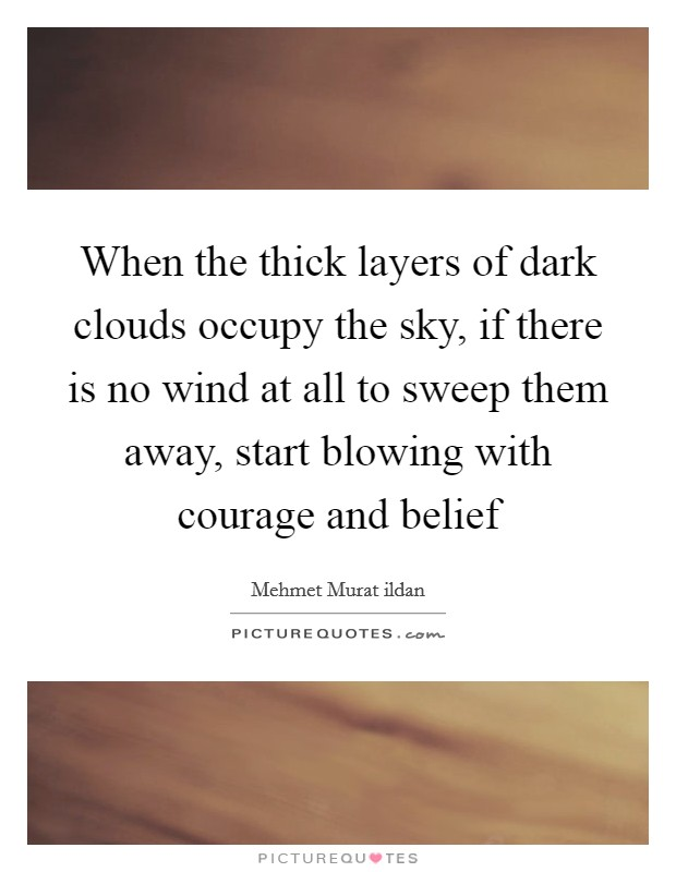 When the thick layers of dark clouds occupy the sky, if there is no wind at all to sweep them away, start blowing with courage and belief Picture Quote #1