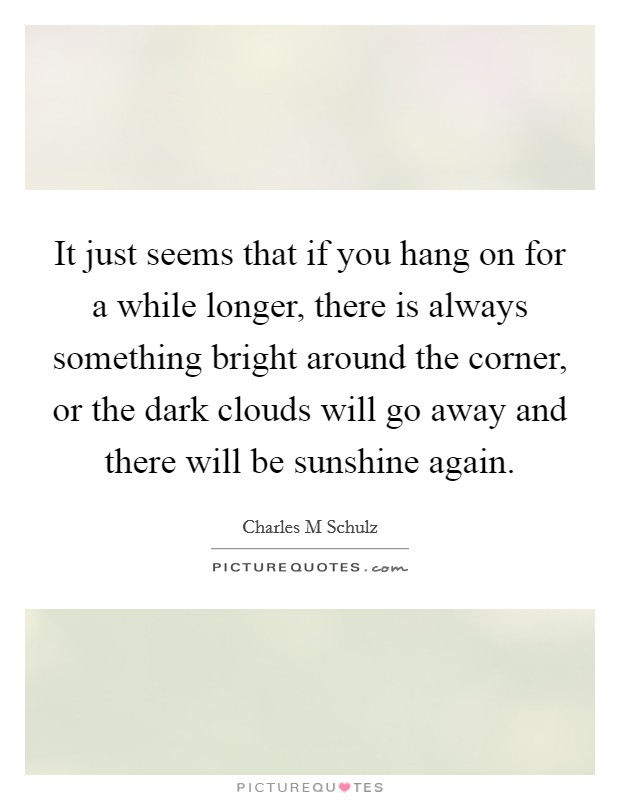 It just seems that if you hang on for a while longer, there is always something bright around the corner, or the dark clouds will go away and there will be sunshine again Picture Quote #1