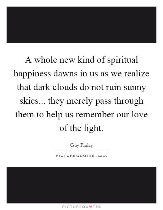A whole new kind of spiritual happiness dawns in us as we realize that dark clouds do not ruin sunny skies... they merely pass through them to help us remember our love of the light Picture Quote #1
