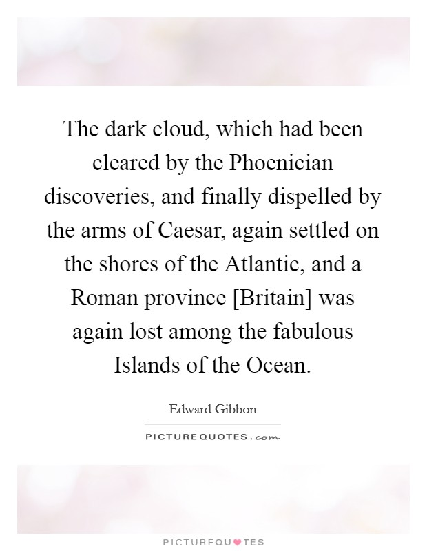 The dark cloud, which had been cleared by the Phoenician discoveries, and finally dispelled by the arms of Caesar, again settled on the shores of the Atlantic, and a Roman province [Britain] was again lost among the fabulous Islands of the Ocean Picture Quote #1