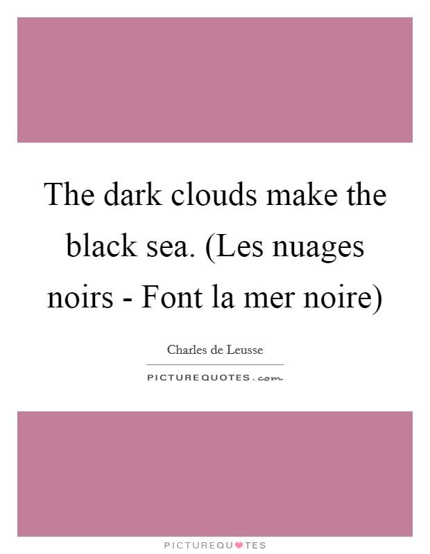 The dark clouds make the black sea. (Les nuages noirs - Font la mer noire) Picture Quote #1