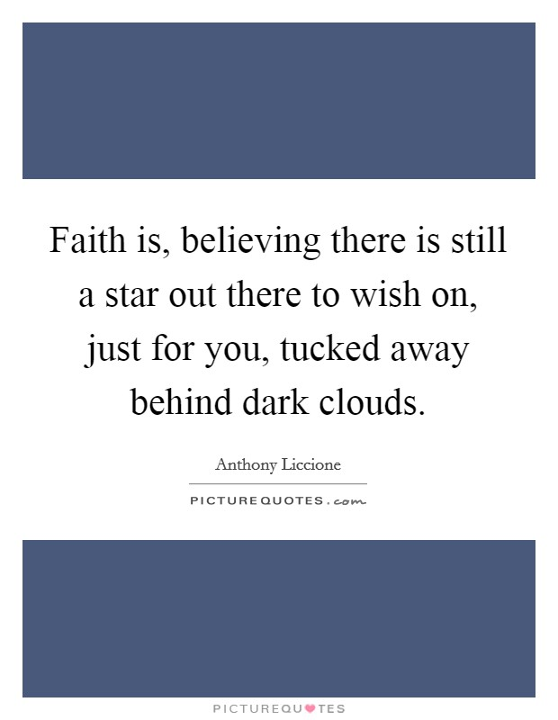 Faith is, believing there is still a star out there to wish on, just for you, tucked away behind dark clouds Picture Quote #1