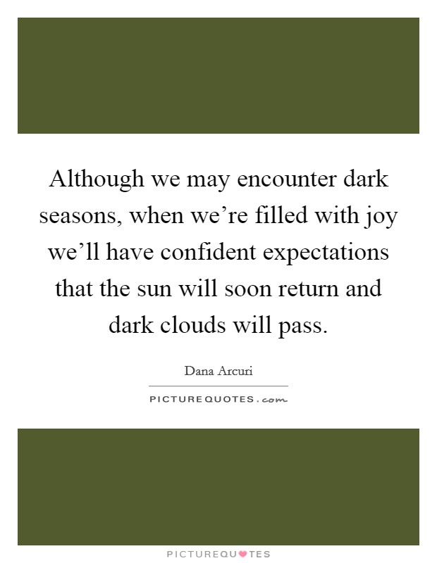Although we may encounter dark seasons, when we're filled with joy we'll have confident expectations that the sun will soon return and dark clouds will pass Picture Quote #1