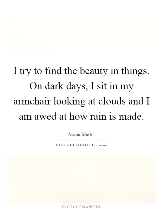I try to find the beauty in things. On dark days, I sit in my armchair looking at clouds and I am awed at how rain is made Picture Quote #1