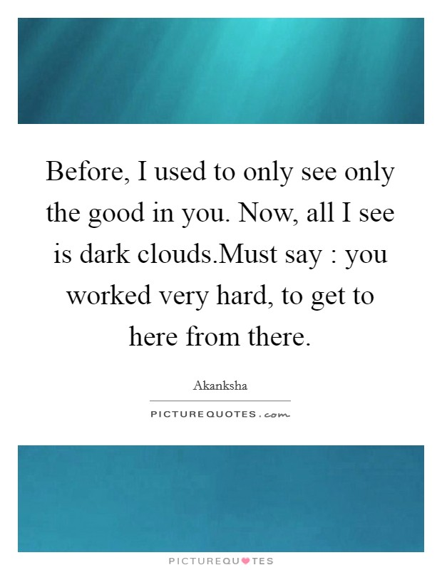 Before, I used to only see only the good in you. Now, all I see is dark clouds.Must say : you worked very hard, to get to here from there Picture Quote #1