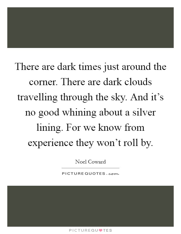 There are dark times just around the corner. There are dark clouds travelling through the sky. And it's no good whining about a silver lining. For we know from experience they won't roll by Picture Quote #1