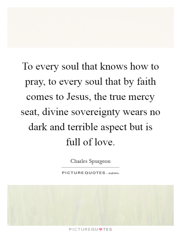 To every soul that knows how to pray, to every soul that by faith comes to Jesus, the true mercy seat, divine sovereignty wears no dark and terrible aspect but is full of love Picture Quote #1