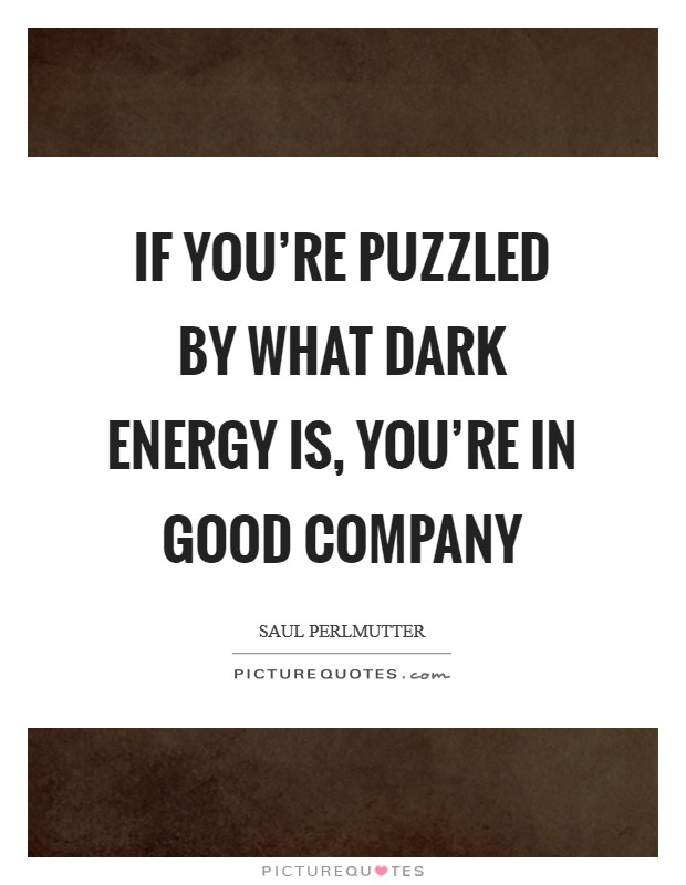 If you're puzzled by what dark energy is, you're in good company Picture Quote #1