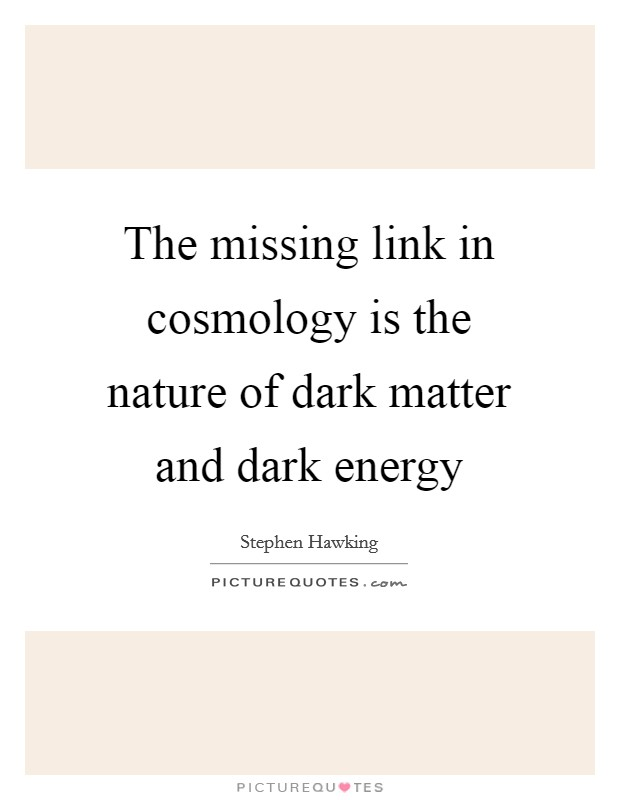 The missing link in cosmology is the nature of dark matter and dark energy Picture Quote #1