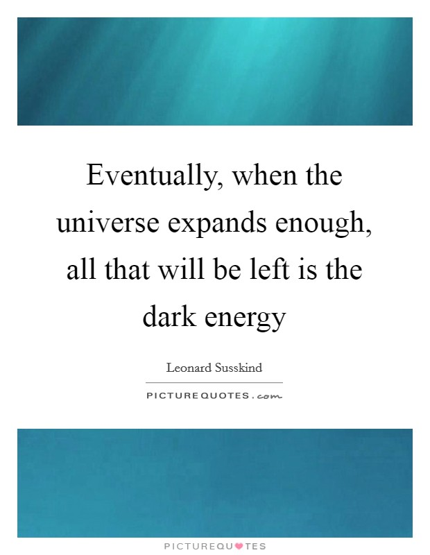 Eventually, when the universe expands enough, all that will be left is the dark energy Picture Quote #1