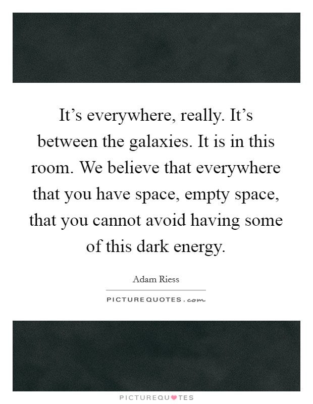 It's everywhere, really. It's between the galaxies. It is in this room. We believe that everywhere that you have space, empty space, that you cannot avoid having some of this dark energy Picture Quote #1