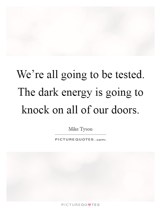 We're all going to be tested. The dark energy is going to knock on all of our doors Picture Quote #1