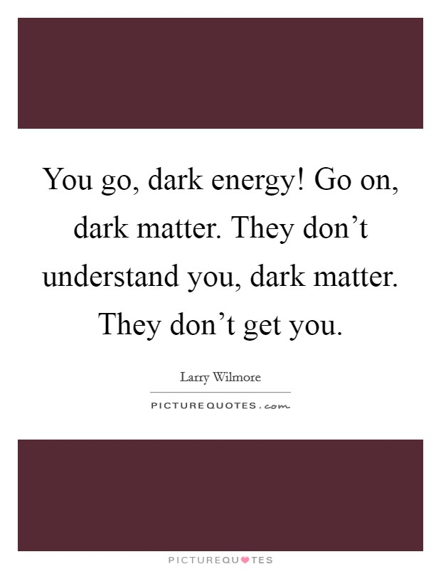 You go, dark energy! Go on, dark matter. They don't understand you, dark matter. They don't get you Picture Quote #1
