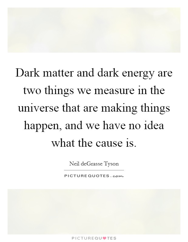 Dark matter and dark energy are two things we measure in the universe that are making things happen, and we have no idea what the cause is Picture Quote #1