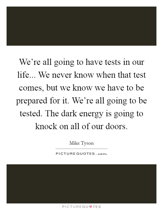 We're all going to have tests in our life... We never know when that test comes, but we know we have to be prepared for it. We're all going to be tested. The dark energy is going to knock on all of our doors Picture Quote #1