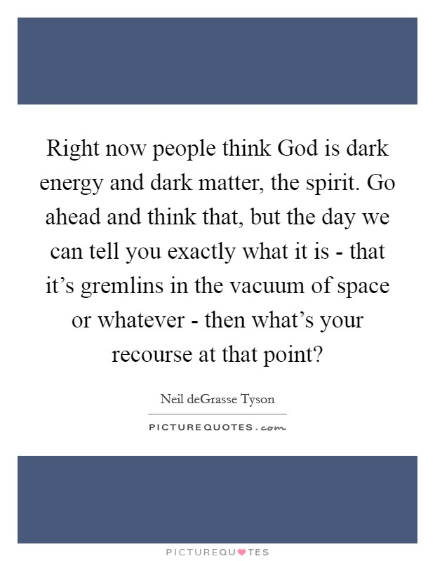 Right now people think God is dark energy and dark matter, the spirit. Go ahead and think that, but the day we can tell you exactly what it is - that it's gremlins in the vacuum of space or whatever - then what's your recourse at that point? Picture Quote #1