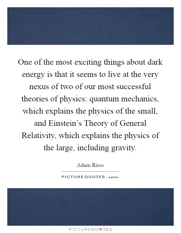 One of the most exciting things about dark energy is that it seems to live at the very nexus of two of our most successful theories of physics: quantum mechanics, which explains the physics of the small, and Einstein's Theory of General Relativity, which explains the physics of the large, including gravity Picture Quote #1