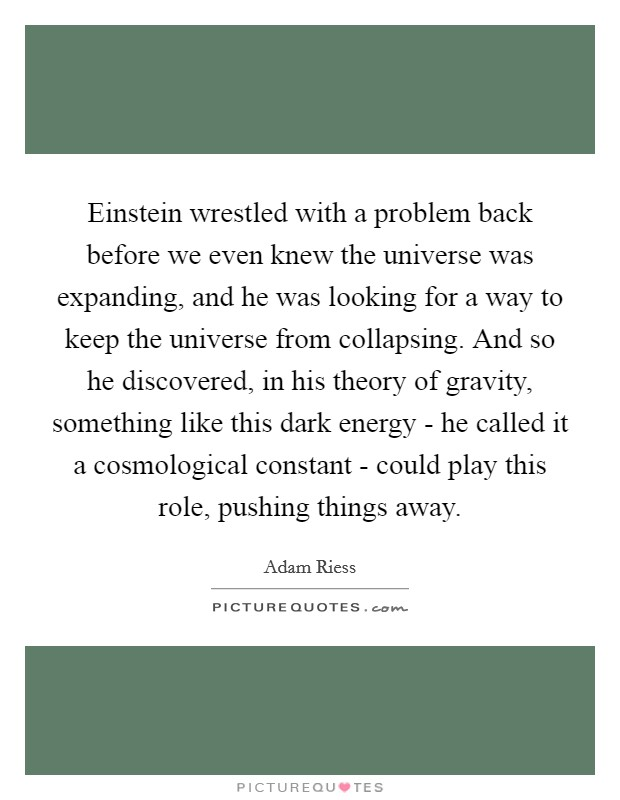 Einstein wrestled with a problem back before we even knew the universe was expanding, and he was looking for a way to keep the universe from collapsing. And so he discovered, in his theory of gravity, something like this dark energy - he called it a cosmological constant - could play this role, pushing things away Picture Quote #1