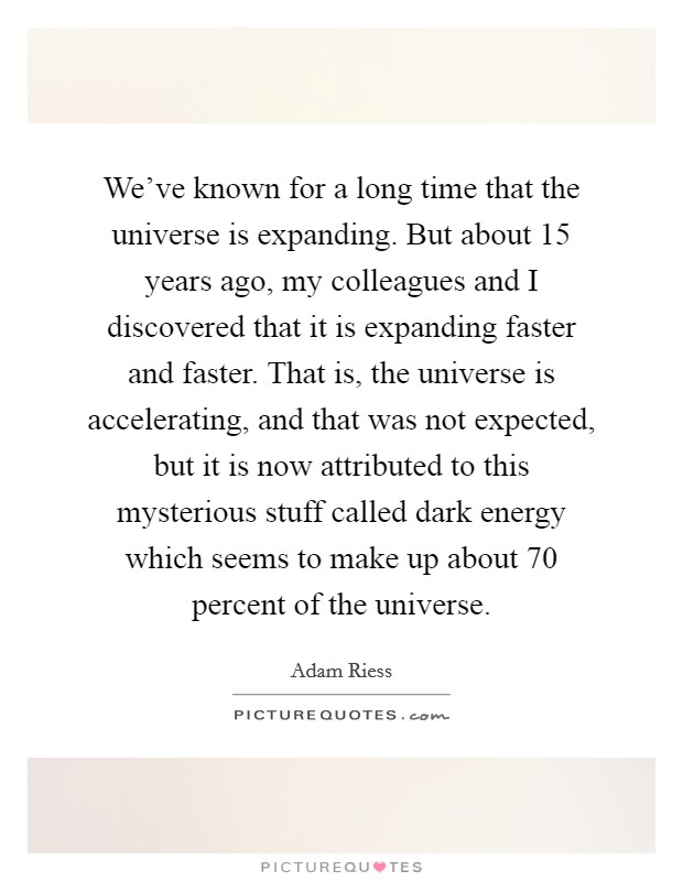 We've known for a long time that the universe is expanding. But about 15 years ago, my colleagues and I discovered that it is expanding faster and faster. That is, the universe is accelerating, and that was not expected, but it is now attributed to this mysterious stuff called dark energy which seems to make up about 70 percent of the universe Picture Quote #1
