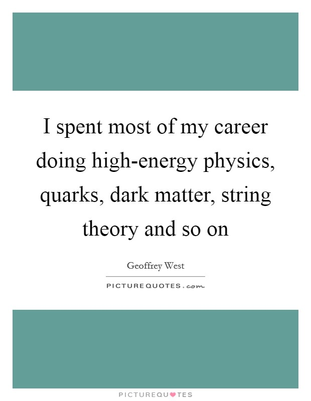 I spent most of my career doing high-energy physics, quarks, dark matter, string theory and so on Picture Quote #1