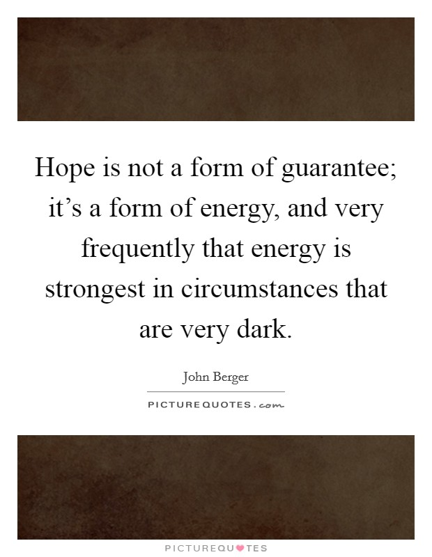 Hope is not a form of guarantee; it's a form of energy, and very frequently that energy is strongest in circumstances that are very dark Picture Quote #1