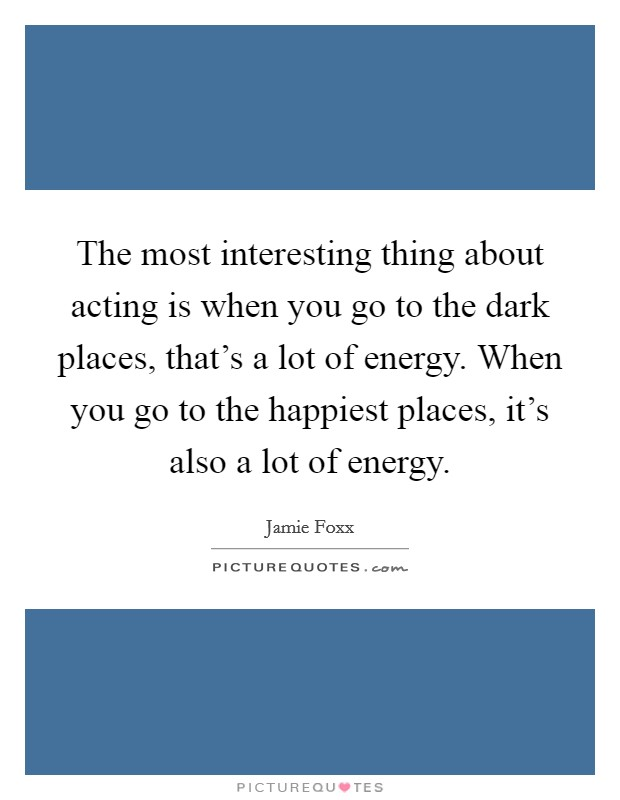 The most interesting thing about acting is when you go to the dark places, that's a lot of energy. When you go to the happiest places, it's also a lot of energy Picture Quote #1