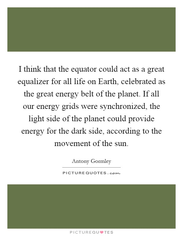 I think that the equator could act as a great equalizer for all life on Earth, celebrated as the great energy belt of the planet. If all our energy grids were synchronized, the light side of the planet could provide energy for the dark side, according to the movement of the sun Picture Quote #1