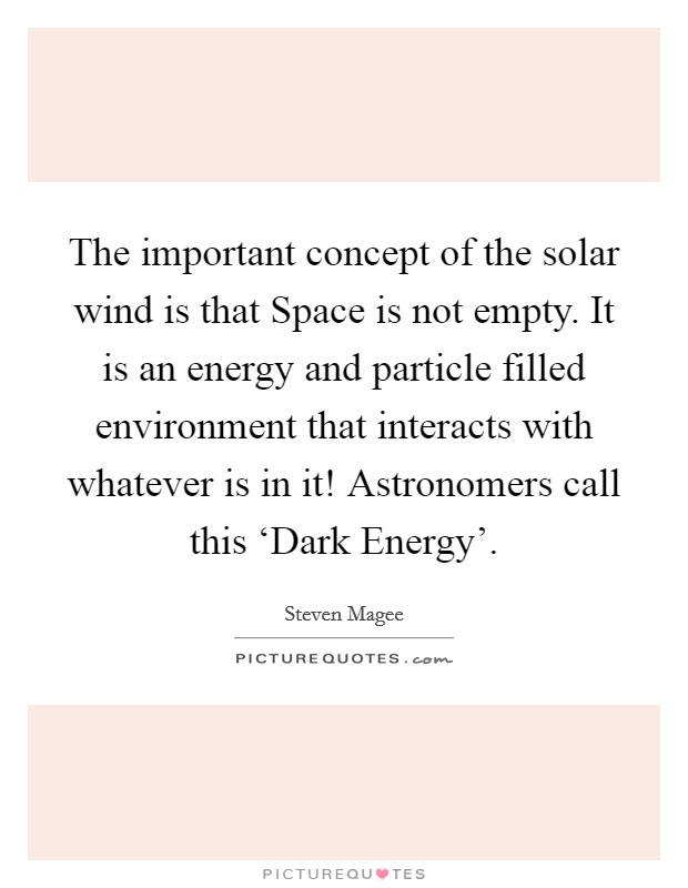 The important concept of the solar wind is that Space is not empty. It is an energy and particle filled environment that interacts with whatever is in it! Astronomers call this 'Dark Energy' Picture Quote #1
